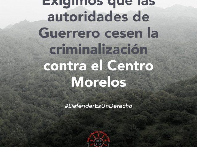 COMUNICADO   Exigimos que las autoridades de Guerrero cesen la criminalización contra el Centro Morelos